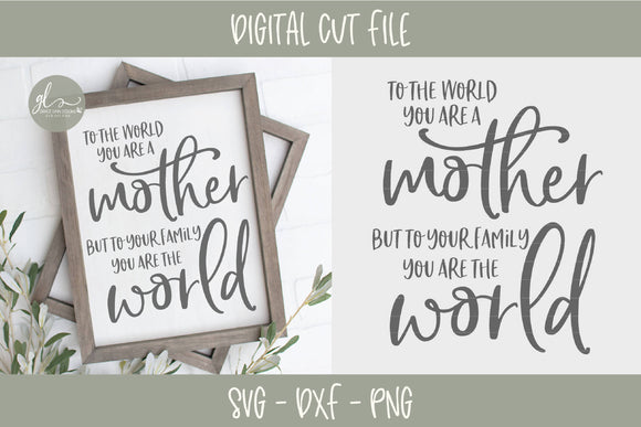 To The World You Are A Mother But To Your Family You Are The World - SVG Cut File