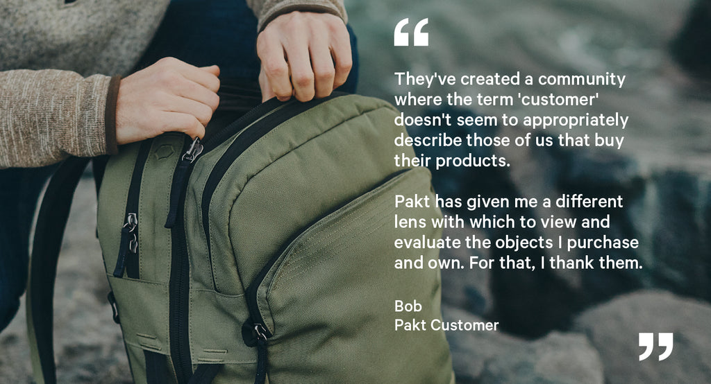 """""""They've created a community where the term 'customer' doesn't seem to appropriately describe those of us that buy their products.  Pakt has given me a different lens with which to view and evaluate the objects I purchase and own. For that, I thank them."""""""