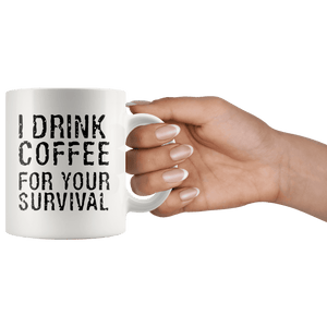I Drink Coffee For Your Survival Funny Coffee Mug