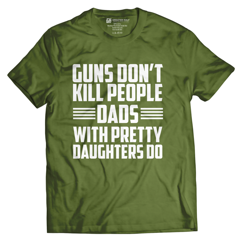 Guns Don't Kill People Dads With Pretty Daughters do - Greater Half
