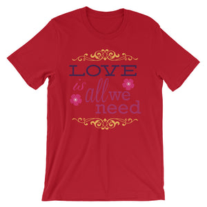 Love is All We Need Unisex T-Shirt