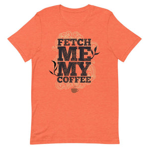Fetch Me My Coffee Unisex T-Shirt - desseni