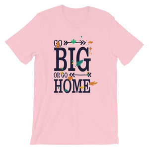 Go Big or Go Home Unisex Desseni T-Shirt