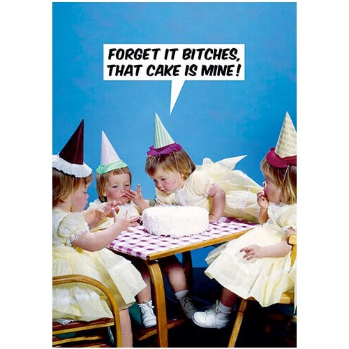 Forget It B*tches That Cake Is Mine - Birthday Card