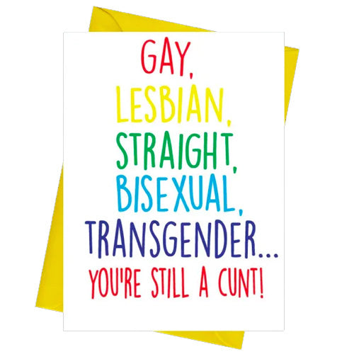 Gay, Lesbian, Straight, Bisexual, Transgender... You're Still A C*nt  - Gay Birthday Card