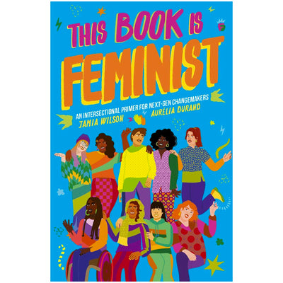 This Book Is Feminist - An Intersectional Primer for Next-Gen Changemakers Book