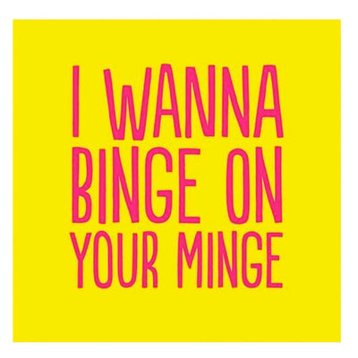 I Wanna Binge On Your Minge - Greetings Card