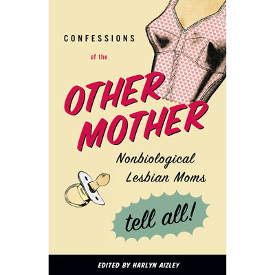 Confessions of the Other Mother - Non-Biological Lesbian Mothers Tell All Book