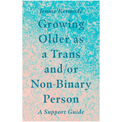 Growing Older as a Trans and/or Non-Binary Person - A Support Guide Book
