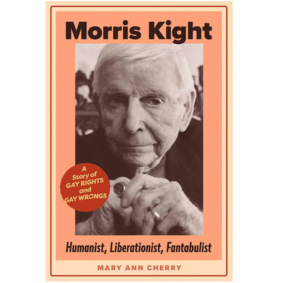 Morris Kight - Humanist, Liberationist, Fantabulist: A Story of Gay Rights and Gay Wrongs Book