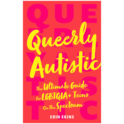 Queerly Autistic - The Ultimate Guide For LGBTQIA+ Teens On The Spectrum Book