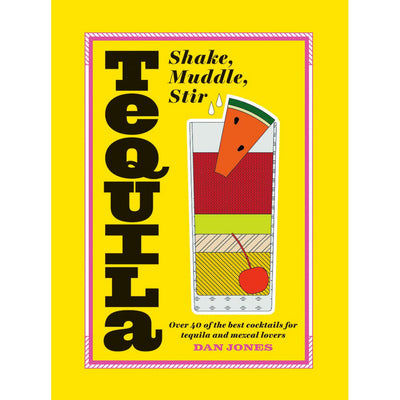 Tequila - Shake, Muddle, Stir (Over 40 of the Best Cocktails for Tequila and Mezcal Lovers) Book