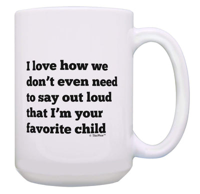 I Love How We Don't Even Need to Say Out Loud that I'm the Favorite Child Funny Dad Mugs Fathers Day Gifts for Dad Gift Coffee Mug Tea Cup White