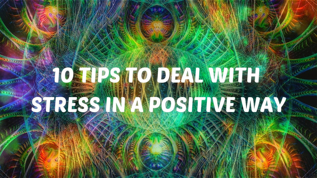10 Tips To Deal With Stress in a Positive Way