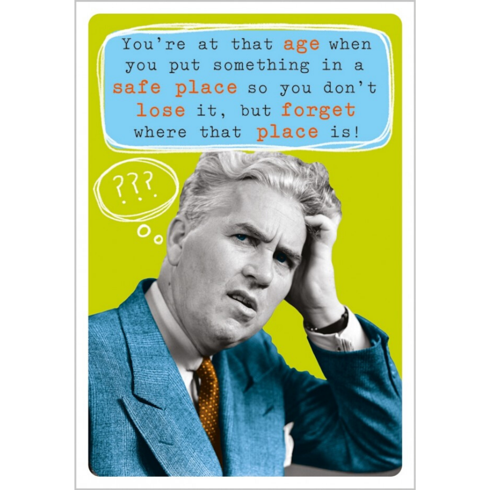 You're at that age when you put something in a safe place so you don't lose it but forget where that place is! Greeting Card from Funky Gifts NZ