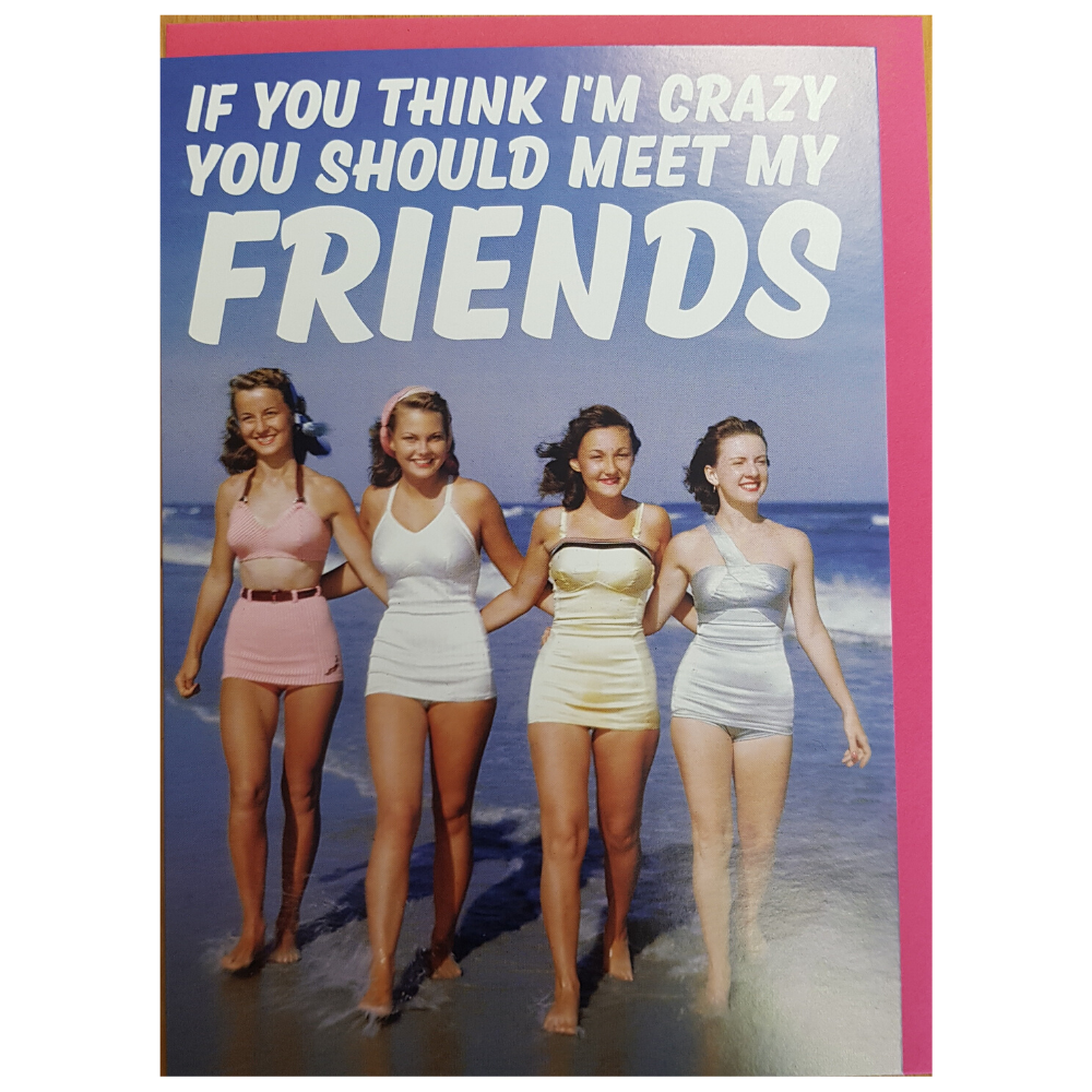Greeting Card - If you think I'm crazy You should Meet My Friends