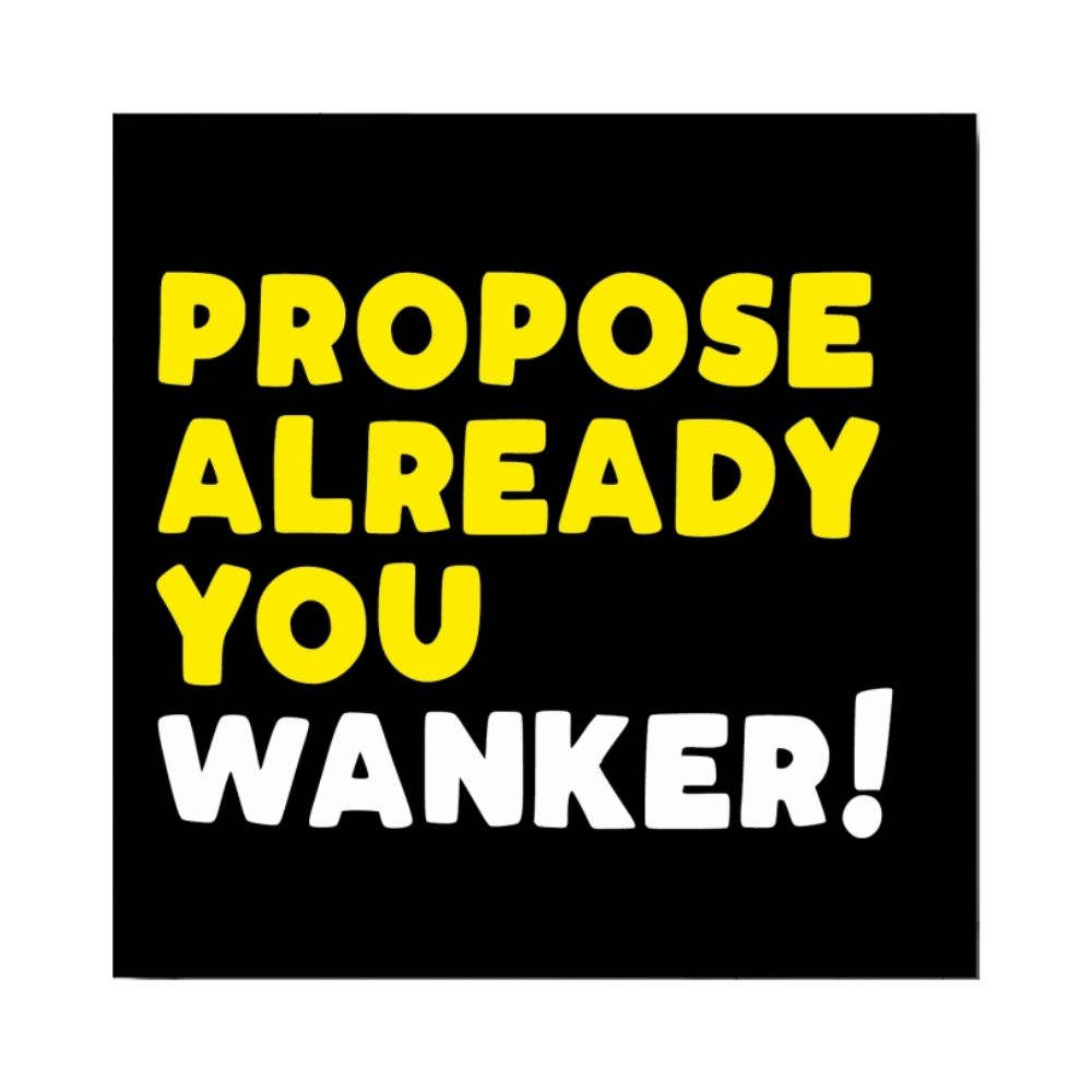 Greeting Card - Propose Already You Wanker!