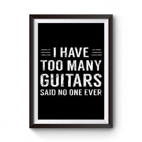 I Have Too Many Guitars Said No One Ever Musician Guitar Player Funny Gifts Poster
