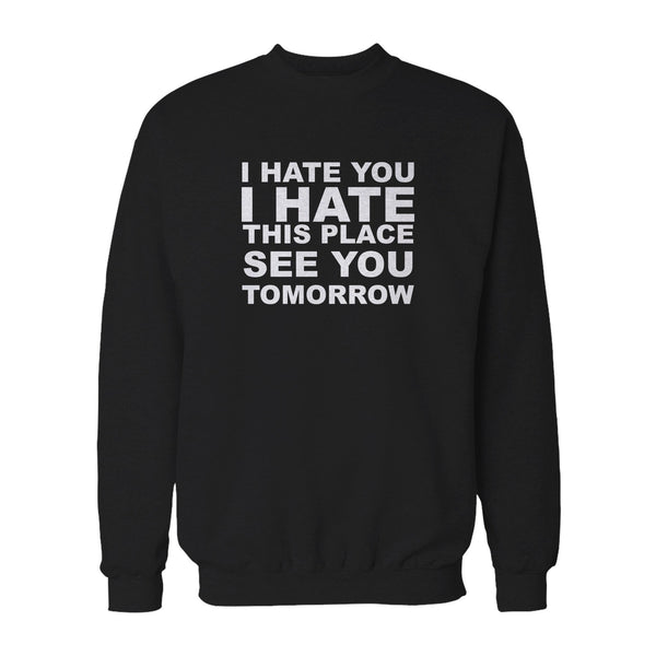 I Hate You I Hate This Place See You Tomorrow Funny Fitness Sweatshirt