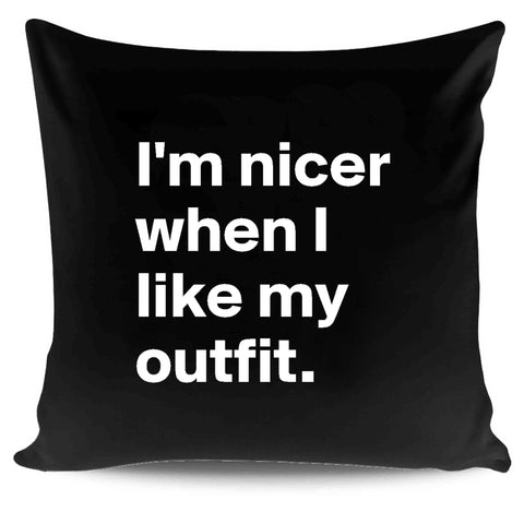 Im Nicer When I Like My Outfit Pillow Case Cover