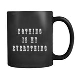 Nothing Is My Everything Motivational Quote Mug
