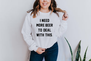 """I NEED MORE BEER TO DEAL WITH THIS"" Crewneck Sweatshirt"