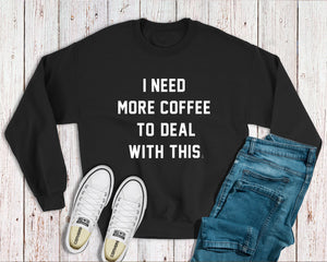 """I NEED MORE COFFEE TO DEAL WITH THIS"" Crewneck Sweatshirt"
