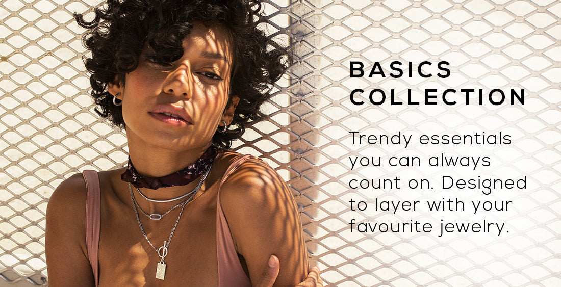 Discover our basics! Trendy essentials you can always count on. Simple necklaces, everyday earrings and bracelets designed to layer with your favourite jewelry.