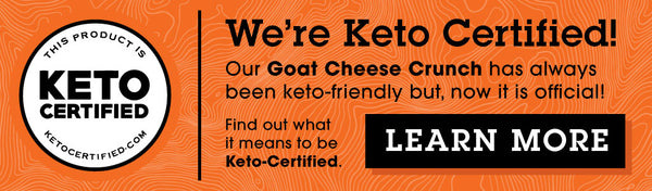 We're Keto Certified! Our Goat Cheese Crunch have always been keto-friendly, but now it is official. Find out what it means to be Keto-Certified. CLICK HERE to LEARN MORE.
