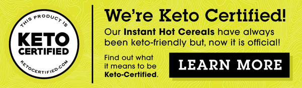 We're Keto Certified! Our Instant Hot Cereals have always been keto-friendly, but now it is official. Find out what it means to be Keto-Certified. CLICK HERE to LEARN MORE.