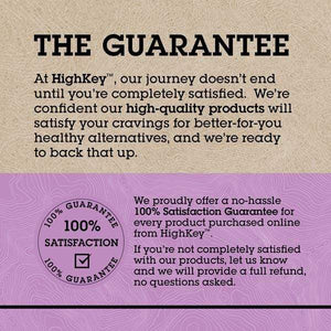 The Guarantee - At HighKey, our journey doesn't end until you're completely satisfied. We're confident our high-quality products will satisfy your cravings for better-for-you healthy alternatives, and we're ready to back that up. | We proudly offer a no-hassle 100% Satisfaction Guarantee for every product purchased online from HighKey. If you're not completely satisfied with our products, let us know and we will provide a full refund, no questions asked.