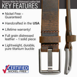 Key features of Titanium Wide Pin Nickel Free Brown Distressed Leather Belt | Hypoallergenic buckle made from lightweight durable pure titanium, handmade in the USA, lifetime warranty, stitched on nickel-free buckle, full grain distressed leather