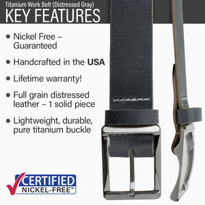 Key features of Titanium Work Nickel Free Gray Distressed Leather Belt | Hypoallergenic buckle made from lightweight durable pure titanium, handmade in the USA, lifetime warranty, stitched on nickel-free buckle, grey distressed full grain leather