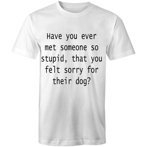 Have you ever met someone so stupid that you felt sorry for their dog - Men's T-Shirt