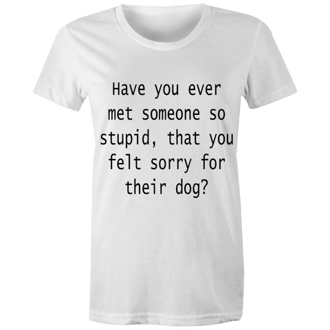 Have you ever met someone so stupid, that you feel sorry for their dog - Women's T-shirt