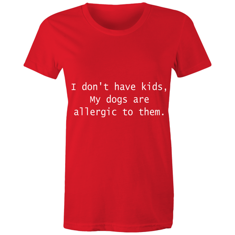 I don't have kids my dogs are allergic to them - Women's T-shirt