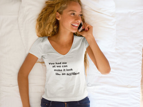You had me at we can make it look like an accident V Neck UPF50 T Shirt