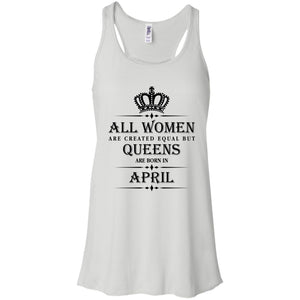 All Women Are Created Equal But Queens Are Born In April Shirt