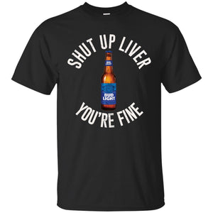 Shut Up Liver You're Fine Bud Light Bottle Beer Shirt