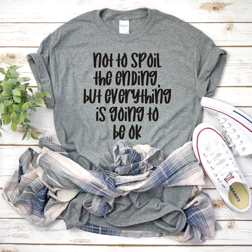 Not to Spoil the End, But Everything is Going to be OK T-Shirt