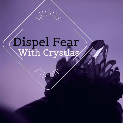 Dispel Fear with Crystals