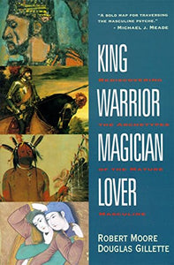King, Warrior, Magician, Lover: Rediscovering the Archetypes of the Mature Masculine