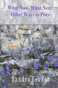 What Now, What Next: Other Ways to Pray