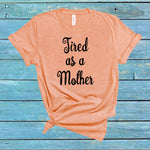 Tired as a mother shirt, mom shirt, funny mom shirt, womens, women's shirt, mom shirt, mom tee, mom t shirt, tired mom, funny, womens tee