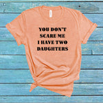 You don't scare me I have two daughters tshirt, funny gifts dad shirt,gifts mom t shirt,family gifts daughter shirt