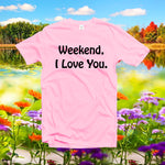 Weekend I love you tshirt,Funny t shirt,graphic T-Shirt
