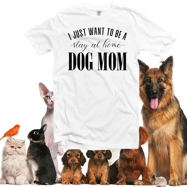 I Just Want To Be A Stay At Home Dog Mom T-Shirt,Dog Mom Shirt,Mother's Day Gift, Women's T-Shirt