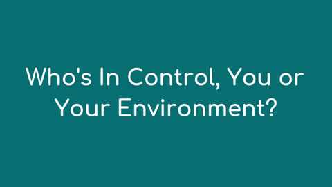 Who's In Control You or Your Environment?