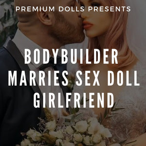 Bodybuilder Marries Sex Doll Girlfriend