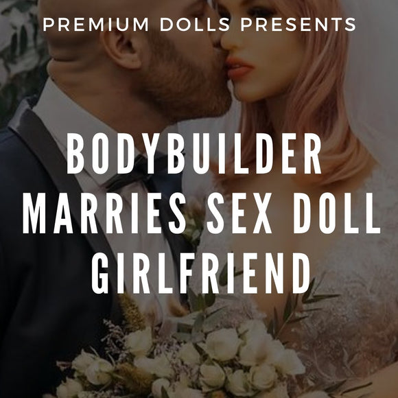 Bodybuilder Marries Sex Doll Girlfriend | Premium Dolls